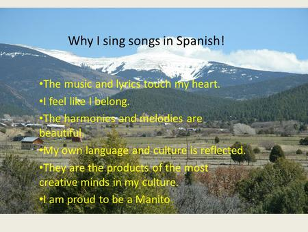 Why I sing songs in Spanish! The music and lyrics touch my heart. I feel like I belong. The harmonies and melodies are beautiful. My own language and culture.