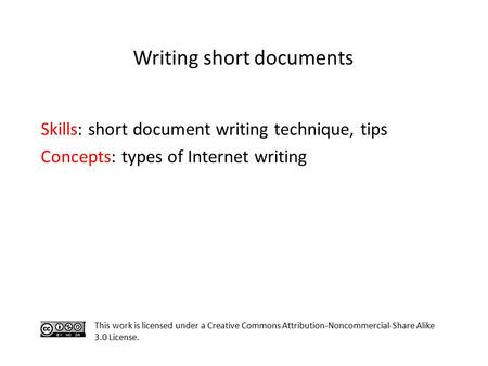 Skills: short document writing technique, tips Concepts: types of Internet writing This work is licensed under a Creative Commons Attribution-Noncommercial-Share.