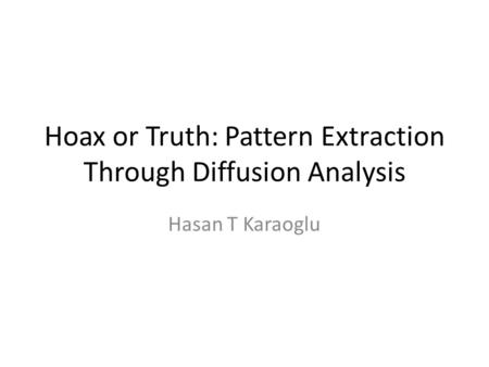 Hoax or Truth: Pattern Extraction Through Diffusion Analysis Hasan T Karaoglu.