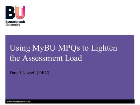 Www.bournemouth.ac.uk Using MyBU MPQs to Lighten the Assessment Load David Newell (DEC)