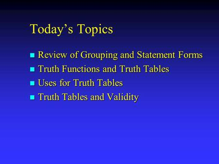 Today's Topics n Review of Grouping and Statement Forms n Truth Functions and Truth Tables n Uses for Truth Tables n Truth Tables and Validity.