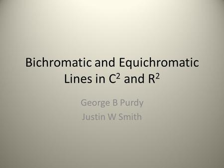 Bichromatic and Equichromatic Lines in C 2 and R 2 George B Purdy Justin W Smith 1.