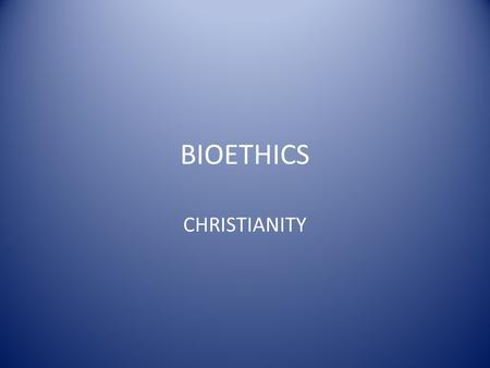 BIOETHICS CHRISTIANITY. BIOETHICAL DECISIONS A CHRISTIAN FRAMEWORK.