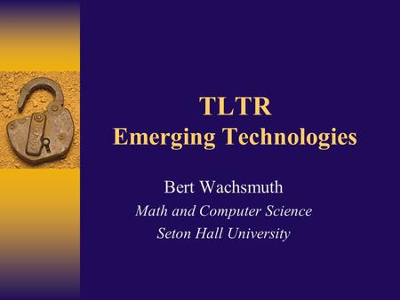 TLTR Emerging Technologies Bert Wachsmuth Math and Computer Science Seton Hall University.