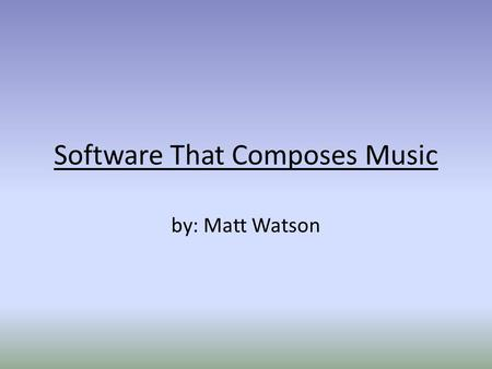 "Software That Composes Music by: Matt Watson. ""Music, because of its specific and far- reaching metaphorical powers, can name the unnamable and communicate."