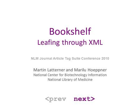 Bookshelf Leafing through XML NLM Journal Article Tag Suite Conference 2010 Martin Latterner and Marilu Hoeppner National Center for Biotechnology Information.