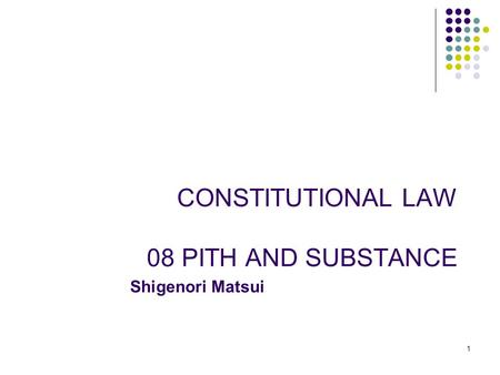 1 1 CONSTITUTIONAL LAW 08 PITH AND SUBSTANCE Shigenori Matsui.