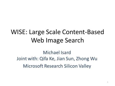 WISE: Large Scale Content-Based Web Image Search Michael Isard Joint with: Qifa Ke, Jian Sun, Zhong Wu Microsoft Research Silicon Valley 1.