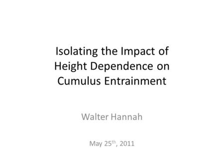 Isolating the Impact of Height Dependence on Cumulus Entrainment Walter Hannah May 25 th, 2011.