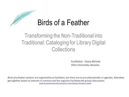 Birds of a Feather Transforming the Non-Traditional into Traditional: Cataloging for Library Digital Collections Birds of a feather sessions are organized.