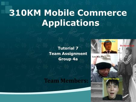 310KM Mobile Commerce Applications Tutorial 7 Team Assignment Group 4a Team Members: Cheung Chi Wai Ho Kwun Lam Lau Wai Ho Siao Chi Yeung.