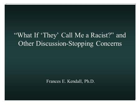 """What If 'They' Call Me a Racist?"" and Other Discussion-Stopping Concerns Frances E. Kendall, Ph.D."