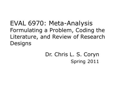 EVAL 6970: Meta-Analysis Formulating a Problem, Coding the Literature, and Review of Research Designs Dr. Chris L. S. Coryn Spring 2011.