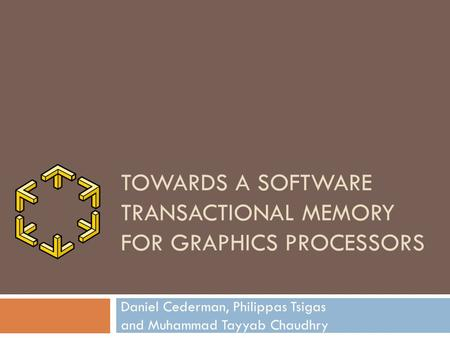 TOWARDS A SOFTWARE TRANSACTIONAL MEMORY FOR GRAPHICS PROCESSORS Daniel Cederman, Philippas Tsigas and Muhammad Tayyab Chaudhry.