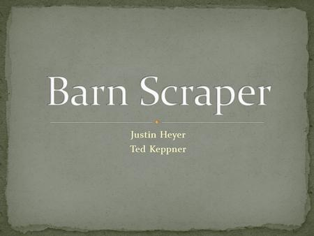 Justin Heyer Ted Keppner. Build an autonomous barn floor scrapper Needs to be able to be adapted to multiple barns Solutions to clean either slotted/solid.