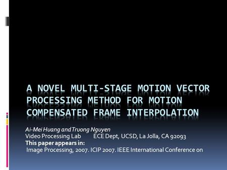 Ai-Mei Huang and Truong Nguyen Video Processing LabECE Dept, UCSD, La Jolla, CA 92093 This paper appears in: Image Processing, 2007. ICIP 2007. IEEE International.