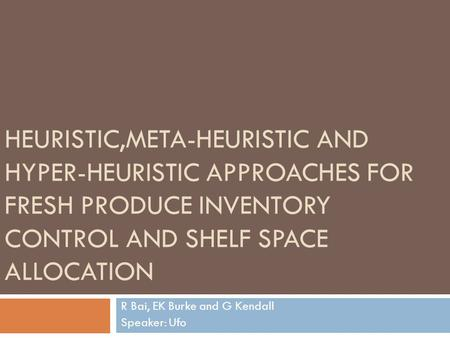 HEURISTIC,META-HEURISTIC AND HYPER-HEURISTIC APPROACHES FOR FRESH PRODUCE INVENTORY CONTROL AND SHELF SPACE ALLOCATION R Bai, EK Burke and G Kendall Speaker: