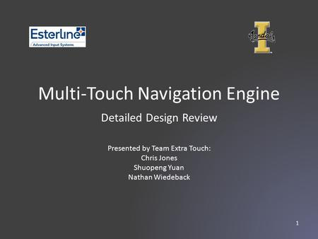 Multi-Touch Navigation Engine Presented by Team Extra Touch: Chris Jones Shuopeng Yuan Nathan Wiedeback Detailed Design Review 1.