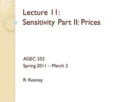 Lecture 11: Sensitivity Part II: Prices AGEC 352 Spring 2011 – March 2 R. Keeney.