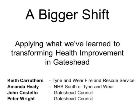A Bigger Shift Applying what we've learned to transforming Health Improvement in Gateshead Keith Carruthers Amanda Healy John Costello Peter Wright – Tyne.