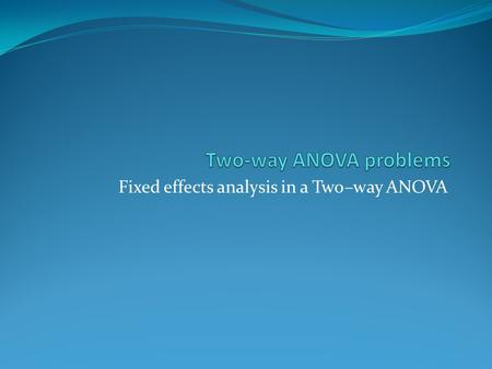 Fixed effects analysis in a Two–way ANOVA. Problem 5.6 ANOVA Effect Tests Source DF Sum of Squares F Ratio Prob > F Phos. Type2 933.33 8.8421 0.0044*