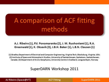 AJ Ribeiro FittingSuperDARN 2011 A comparison of ACF fitting methods A.J. Ribeiro (1), P.V. Ponomarenko (2), J. M. Ruohoniemi (1), R.A. Greenwald.