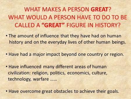"WHAT MAKES A PERSON GREAT? WHAT WOULD A PERSON HAVE TO DO TO BE CALLED A ""GREAT"" FIGURE IN HISTORY? The amount of influence that they have had on human."