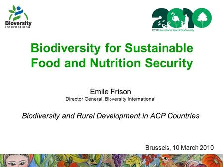 Biodiversity for Sustainable Food and Nutrition Security Emile Frison Director General, Bioversity International Biodiversity and Rural Development in.