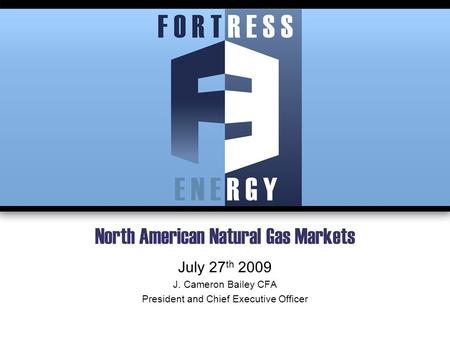 North American Natural Gas Markets July 27 th 2009 J. Cameron Bailey CFA President and Chief Executive Officer.