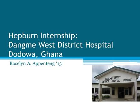 Hepburn Internship: Dangme West District Hospital Dodowa, Ghana Roselyn A. Appenteng '13.