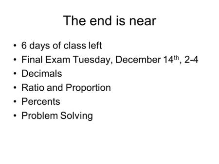The end is near 6 days of class left Final Exam Tuesday, December 14 th, 2-4 Decimals Ratio and Proportion Percents Problem Solving.