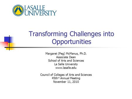 Transforming Challenges into Opportunities Margaret (Peg) McManus, Ph.D. Associate Dean School of Arts and Sciences La Salle University www.lasalle.edu.