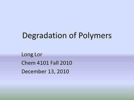 Degradation of Polymers Long Lor Chem 4101 Fall 2010 December 13, 2010.