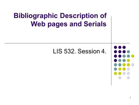 Bibliographic Description of Web pages and Serials LIS 532. Session 4. 1.
