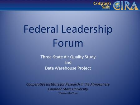 Federal Leadership Forum Three-State Air Quality Study and Data Warehouse Project Cooperative Institute for Research in the Atmosphere Colorado State University.