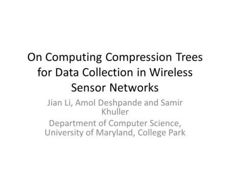 On Computing Compression Trees for Data Collection in Wireless Sensor Networks Jian Li, Amol Deshpande and Samir Khuller Department of Computer Science,