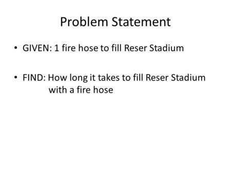 Problem Statement GIVEN: 1 fire hose to fill Reser Stadium FIND: How long it takes to fill Reser Stadium with a fire hose.