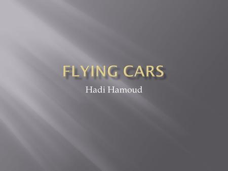 Hadi Hamoud.  Definition: a flying car is a car that can be flown in the same way like as a car may be driven.  The idea started in 1917.  Glenn.