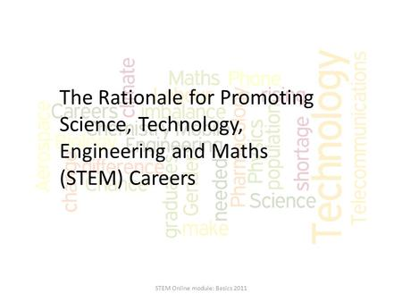 The Rationale for Promoting Science, Technology, Engineering and Maths (STEM) Careers STEM Online module: Basics 2011.