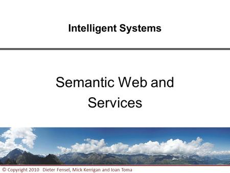 1 © Copyright 2010 Dieter Fensel, Mick Kerrigan and Ioan Toma Intelligent Systems Semantic Web and Services.