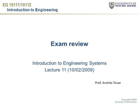 EG 10111/10112 Introduction to Engineering Copyright © 2009 University of Notre Dame Exam review Introduction to Engineering Systems Lecture 11 (10/02/2009)