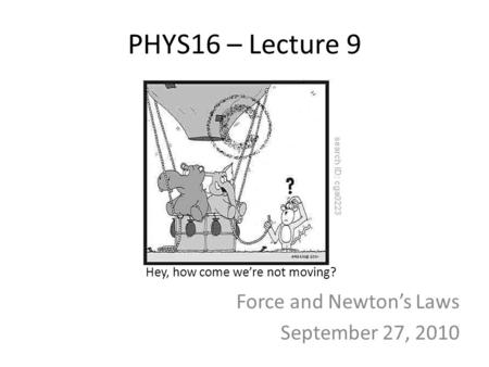 PHYS16 – Lecture 9 Force and Newton's Laws September 27, 2010 Hey, how come we're not moving?