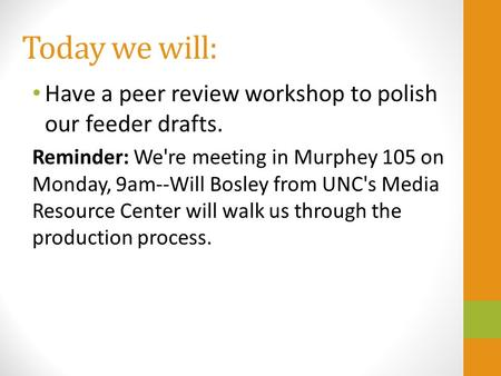 Today we will: Have a peer review workshop to polish our feeder drafts. Reminder: We're meeting in Murphey 105 on Monday, 9am--Will Bosley from UNC's Media.