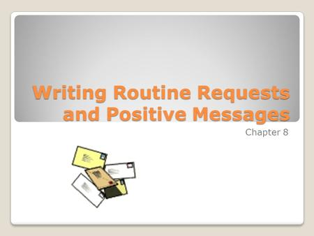 Writing Routine Requests and Positive Messages Chapter 8.