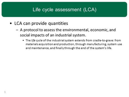 Life cycle assessment (LCA) LCA can provide quantities –A protocol to assess the environmental, economic, and social impacts of an industrial system. The.