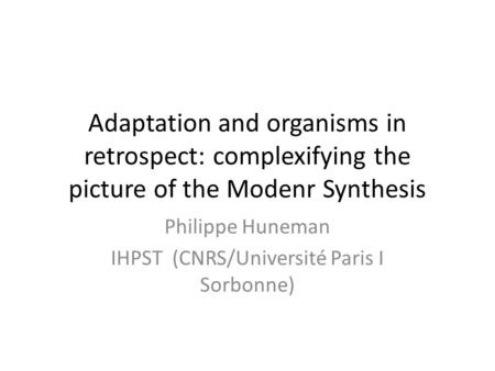 Adaptation and organisms in retrospect: complexifying the picture of the Modenr Synthesis Philippe Huneman IHPST (CNRS/Université Paris I Sorbonne)