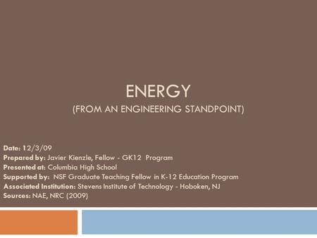 ENERGY (FROM AN ENGINEERING STANDPOINT) Date: 12/3/09 Prepared by: Javier Kienzle, Fellow - GK12 Program Presented at: Columbia High School Supported by: