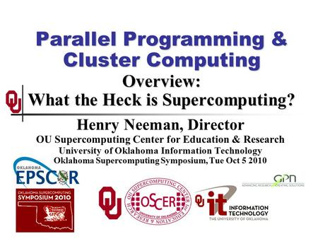 Parallel Programming & Cluster Computing Overview: What the Heck is Supercomputing? Henry Neeman, Director OU Supercomputing Center for Education & Research.