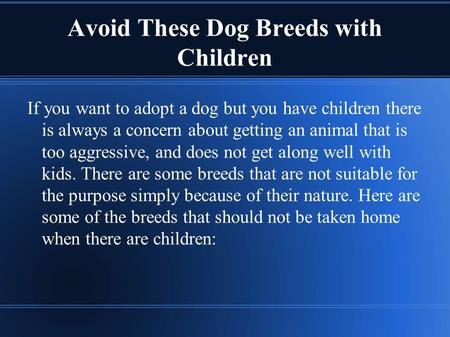 Avoid These Dog Breeds with Children If you want to adopt a dog but you have children there is always a concern about getting an animal that is too aggressive,