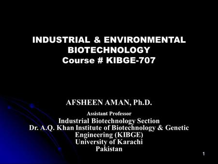 INDUSTRIAL & ENVIRONMENTAL BIOTECHNOLOGY Course # KIBGE-707 AFSHEEN AMAN, Ph.D. Assistant Professor Industrial Biotechnology Section Dr. A.Q. Khan Institute.